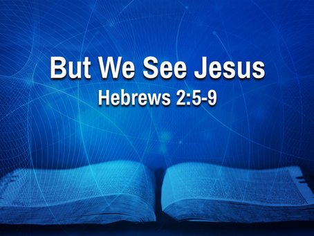 But We See Jesus (Hebrews 2:5-9) - 7/7/21
