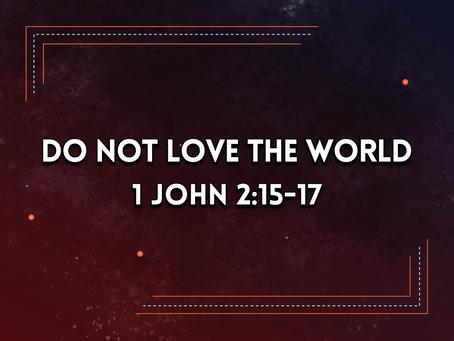Do Not Love the World (1 John 2:15-17) - 1/3/21