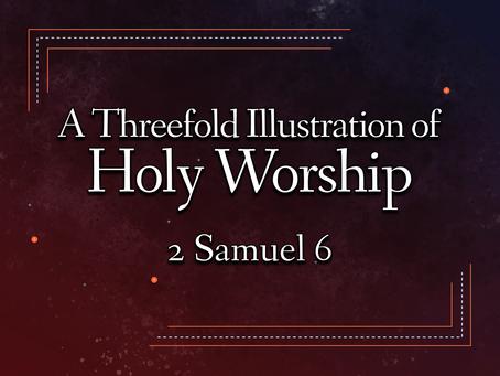 A Threefold Illustration of Holy Worship (2 Samuel 6) - 3/14/21