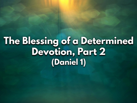 Sermon Notes: The Blessing of a Determined Devotion, Part 2 (Daniel 1) - 6/21/20