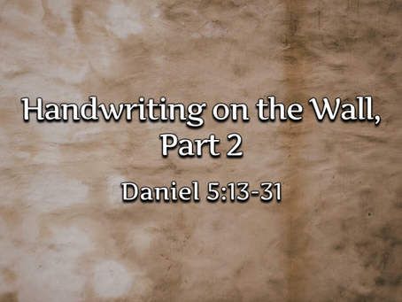 Handwriting on the Wall, Part 2 (Daniel 5:13-31) - 10/4/20