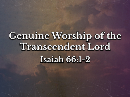 Genuine Worship of the Transcendent Lord (Isaiah 66:1-2) - 1/10/21