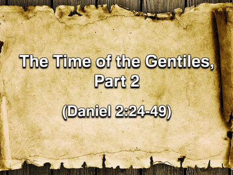 The Time of the Gentiles, Part 2 (Daniel 2:24-49) - 8/23/20