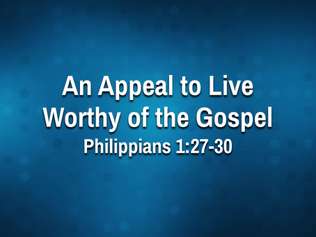 An Appeal to Live Worthy of the Gospel (Phil. 1:27-30) - 9/15/21