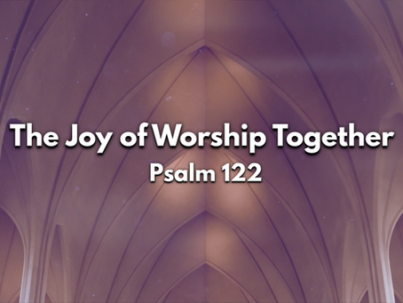Sermon Notes: The Joy of Worship Together (Psalm 122) - 6/7/20