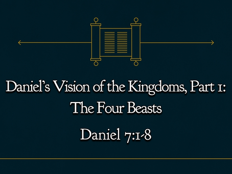 Daniel's Vision of the Kingdoms, Part 1: The Four Beasts (Daniel 7:1-8) - 11/8/20