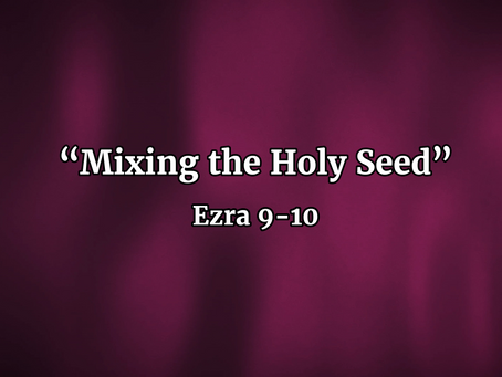 Mixing the Holy Seed (Ezra 9-10) - 9/1/19