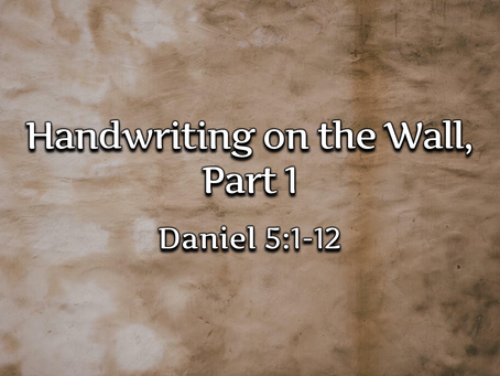 Handwriting on the Wall, Part 1 (Daniel 5:1-12) - 9/27/20