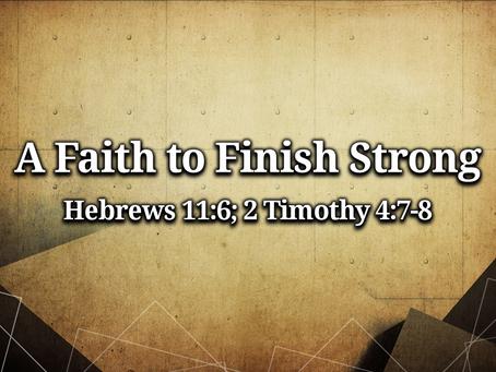 A Faith to Finish Strong (Hebrews 11:6; 2 Timothy 4:7-8) - 8/1/21