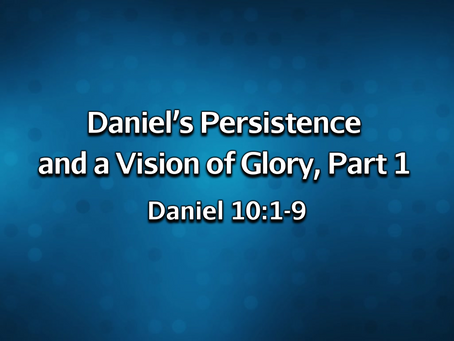 Daniel's Persistence and a Vision of Glory, Part 1 (Daniel 10:1-9) - 2/7/21