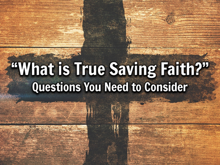 What is True Saving Faith: Questions You Need to Consider - 9/5/21