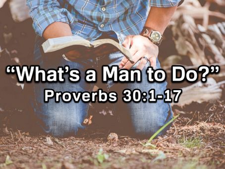 What's a Man to Do? (Proverbs 30:1-17) - 1/26/20