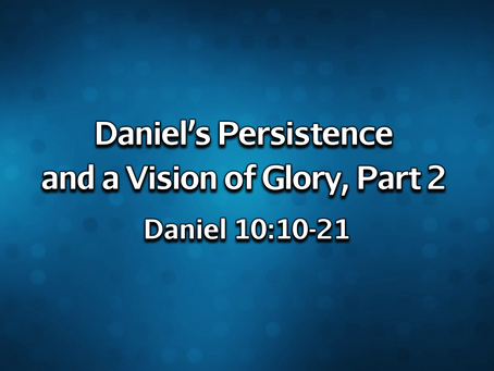 Daniel's Persistence and a Vision of Glory, Part 2 (Daniel 10:10-21) - 2/14/21