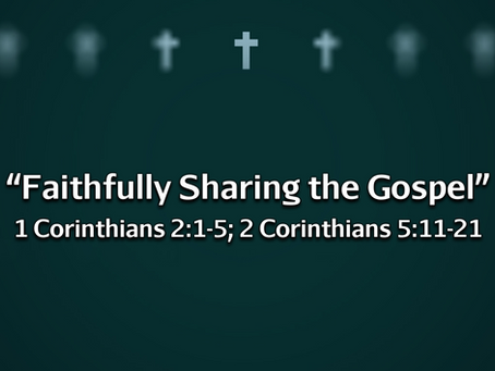 Faithfully Sharing the Gospel (1 Cor. 2:1-5; 2 Cor. 5:11-21) - 9/19/21