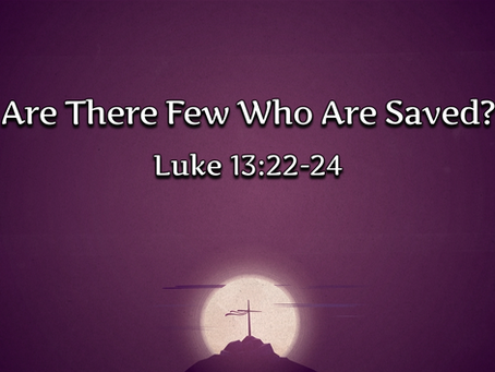Are There Few Who Are Saved? (Luke 13:22-24) - 2/21/21