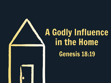 A Godly Influence in the Home (Genesis 18:19) - 5/9/21