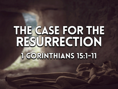 The Case for the Resurrection (1 Corinthians 15:1-11) - 4/4/21