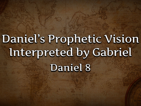 Daniel's Prophetic Vision Interpreted by Gabriel (Daniel 8) - 12/6/20