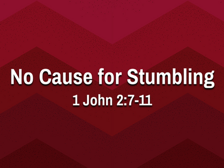 No Cause for Stumbling (1 John 2:7-11) - 7/4/21