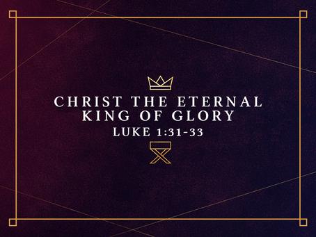 Christ the Eternal King of Glory (Luke 1:31-33) - 12/22/19