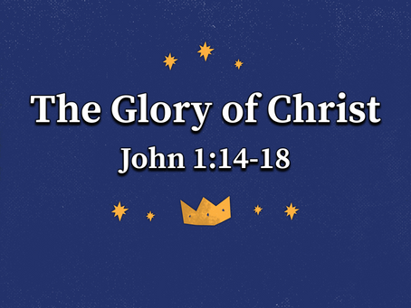The Glory of Christ (John 1:14-18) - 12/20/20