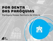 Por Dentro das Paróquias - Nossa Senhora da Vitória