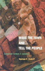 Wake the Town and Tell the People : Dancehall Culture in Jamaica by Norman C. Stolzoff
