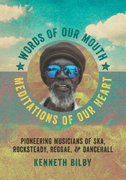 Words of Our Mouth, Meditations of Our Heart: Pioneering Musicians of Ska, Rocksteady, Reggae, and Dancehall by Kenneth M. Bilby