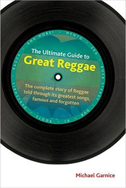 The Ultimate Guide to Great Reggae : The Complete Story of Reggae Told Through Its Greatest Songs, Famous and Forgotten by Michael Garnice