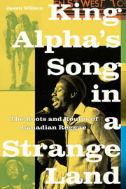 King Alpha's Song in a Strange Land : The Roots and Routes of Canadian Reggae by Jason Wilson