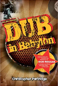Dub in Babylon : Understanding the Evolution and Significance of Dub Reggae in Jamaica and Britain from King Tubby to Post-Punk de Christopher Partridge