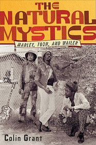 The Natural Mystics : Marley, Tosh, and Wailer by Colin Grant