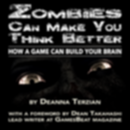 Zombies Can Make You Think Better How a Game Can Build Your Brain Foreword by Dean Takahashi Lead Writer GamesBeat Magazine
