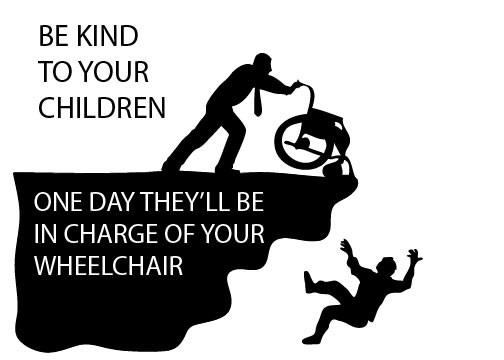 Be Kind to your children - they'll be in charge of your wheelchair some day