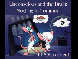 """Towards PIPOL 9 """"The Unconscious and the Brain: Nothing in Common"""""""