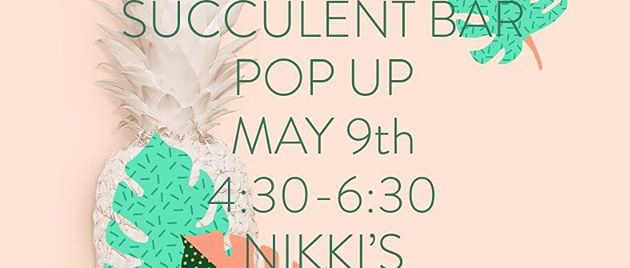 Succulent Bar -May 9 @ Nikki's (come & go)