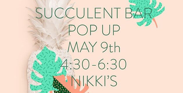 Succulent Bar -May 9 @ Nikki's (come & go)
