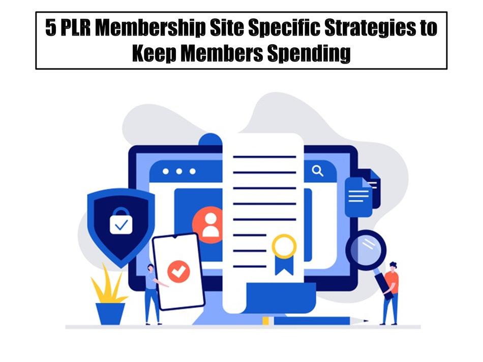 5 PLR Membership Site Specific Strategies To Keep Members Spending