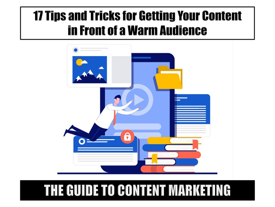 The Guide to Content Marketing: 17 Tips and Tricks for Getting Your Content in Front of a Warm Audience