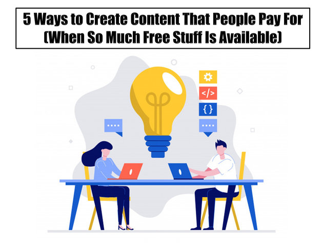 5 Ways to Create Content That People Pay For (When So Much Free Stuff Is Available)