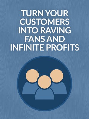 Turn Your Customers Into Raving Fans and Infinite Profits