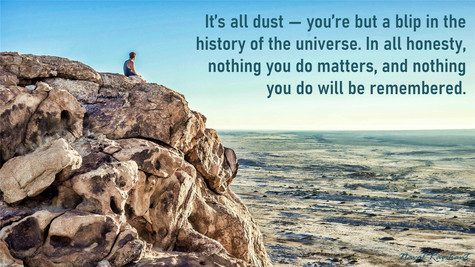 It's all dust — you're but a blip in history