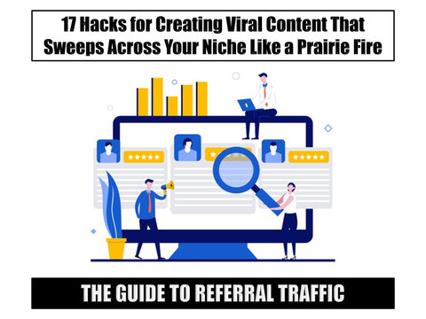 The Guide to Referral Traffic: 17 Hacks for Creating Viral Content That Sweeps Across Your Niche Like a Prairie Fire