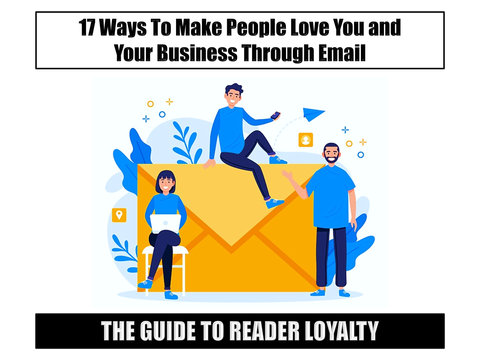 The Guide to Reader Loyalty:  17 Ways to Make People Love You and Your Business Through Email