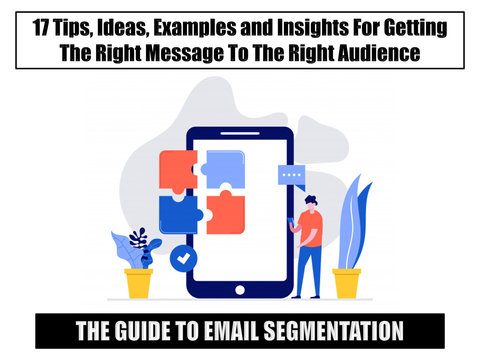 The Guide to Segmentation: 17 Tips, Ideas, Examples and Insights For Getting The Right Message To The Right Audience