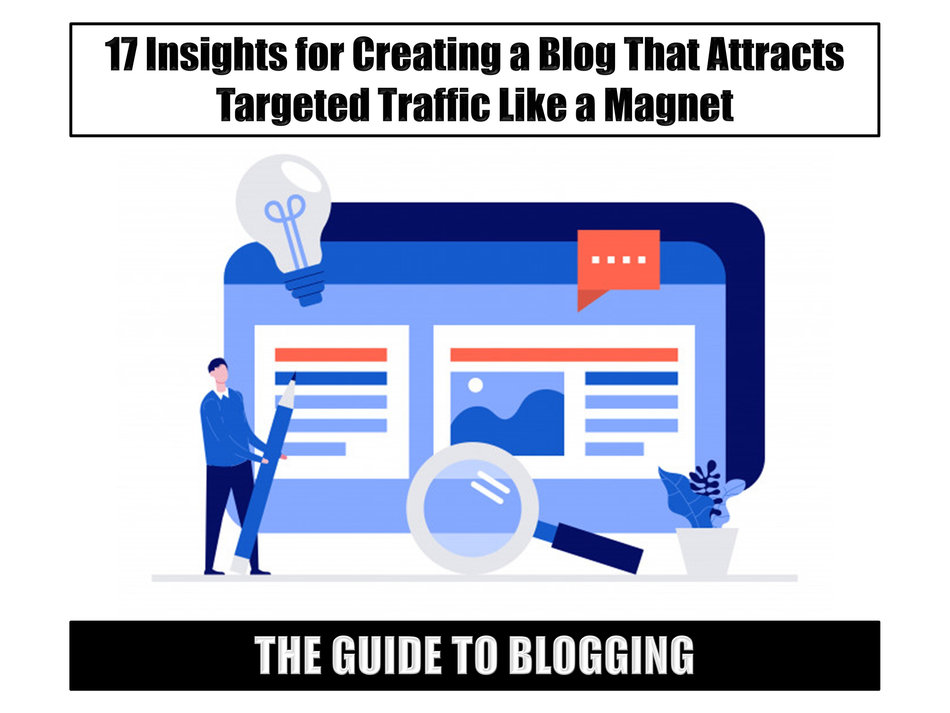 The Guide to Blogging: 17 Insights for Creating a Blog That Attracts Targeted Traffic Like a Magnet