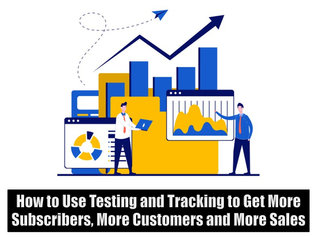 How to Use Testing and Tracking to Get More Subscribers More Customers and More Sales