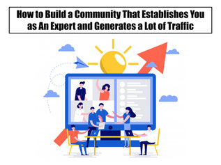 How to Build a Community That Establishes You as An Expert and Generates a Lot of Traffic