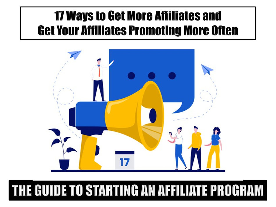 The Guide to Starting an Affiliate Program: 17 Ways to Get More Affiliates and Get Your Affiliates Promoting More Often