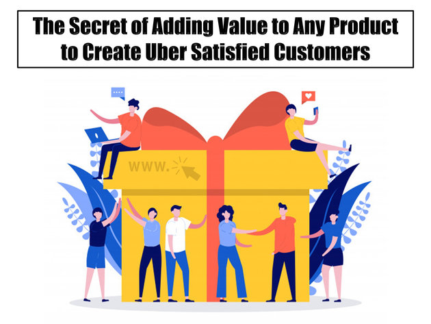 The Secret of Adding Value to Any Product to Create Uber Satisfied Customers